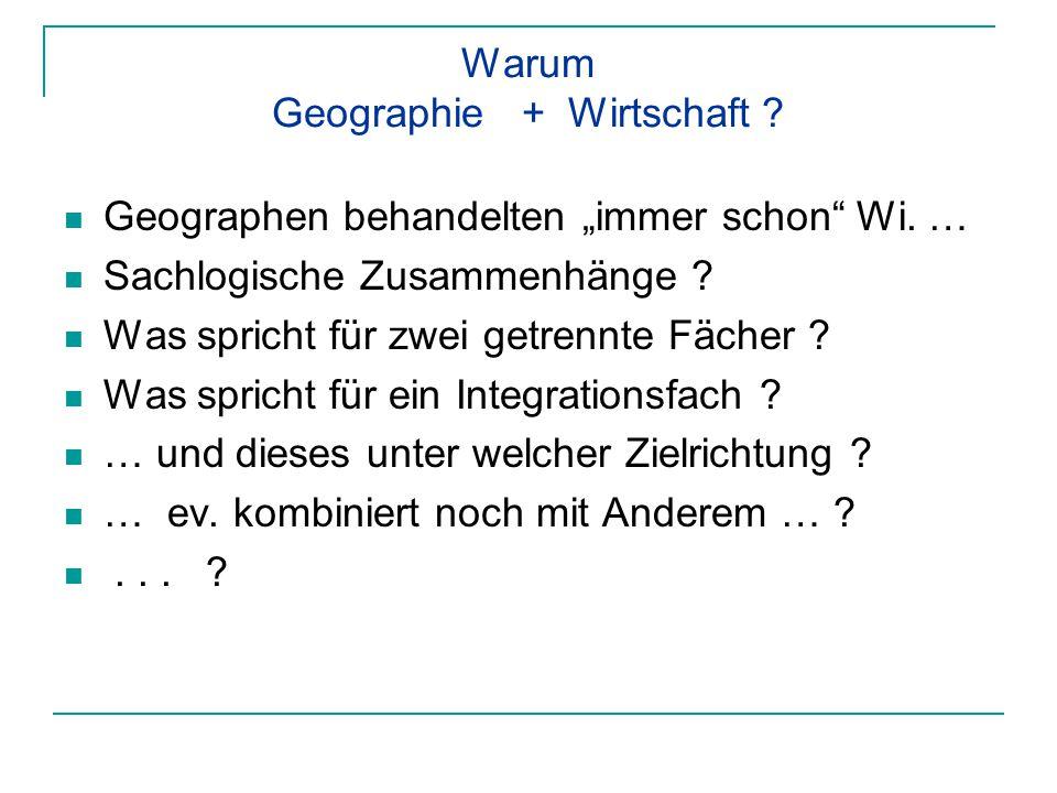 """Warum Geographie + Wirtschaft ? Geographen behandelten """"immer schon"""" Wi. … Sachlogische Zusammenhänge ? Was spricht für zwei getrennte Fächer ? Was sp"""