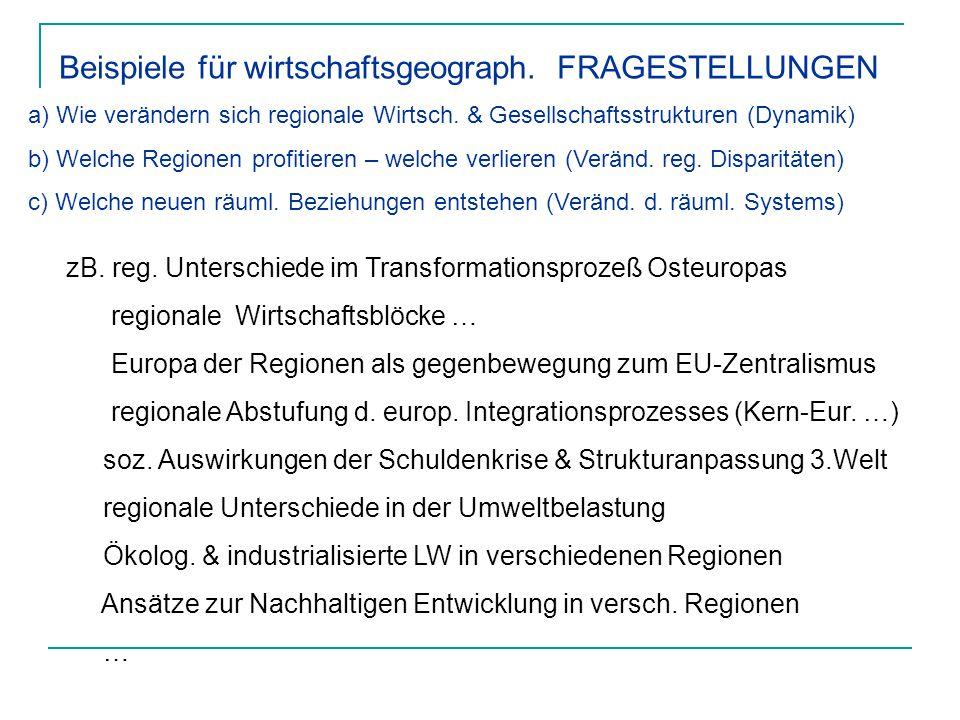 Beispiele für wirtschaftsgeograph. FRAGESTELLUNGEN a) Wie verändern sich regionale Wirtsch. & Gesellschaftsstrukturen (Dynamik) b) Welche Regionen pro