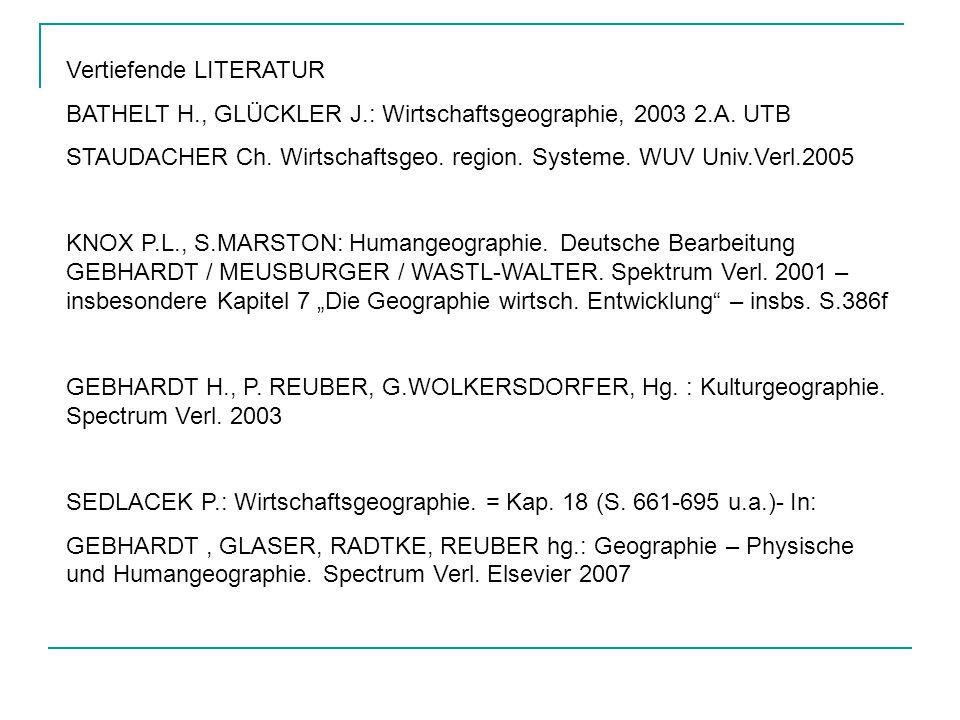 Vertiefende LITERATUR BATHELT H., GLÜCKLER J.: Wirtschaftsgeographie, 2003 2.A. UTB STAUDACHER Ch. Wirtschaftsgeo. region. Systeme. WUV Univ.Verl.2005