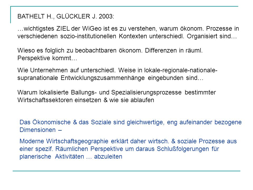 BATHELT H., GLÜCKLER J. 2003: …wichtigstes ZIEL der WiGeo ist es zu verstehen, warum ökonom. Prozesse in verschiedenen sozio-institutionellen Kontexte