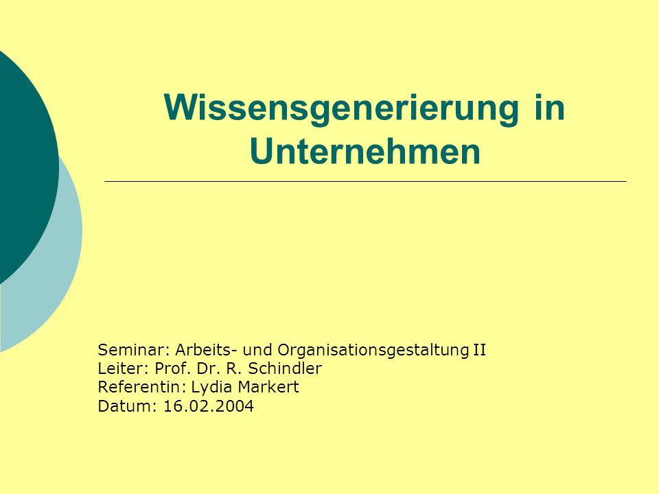 Wissensgenerierung in Unternehmen Seminar: Arbeits- und Organisationsgestaltung II Leiter: Prof. Dr. R. Schindler Referentin: Lydia Markert Datum: 16.