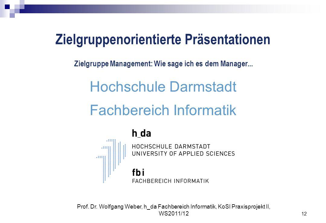 12 Prof. Dr. Wolfgang Weber, h_da Fachbereich Informatik, KoSI Praxisprojekt II, WS2011/12 Zielgruppenorientierte Präsentationen Hochschule Darmstadt