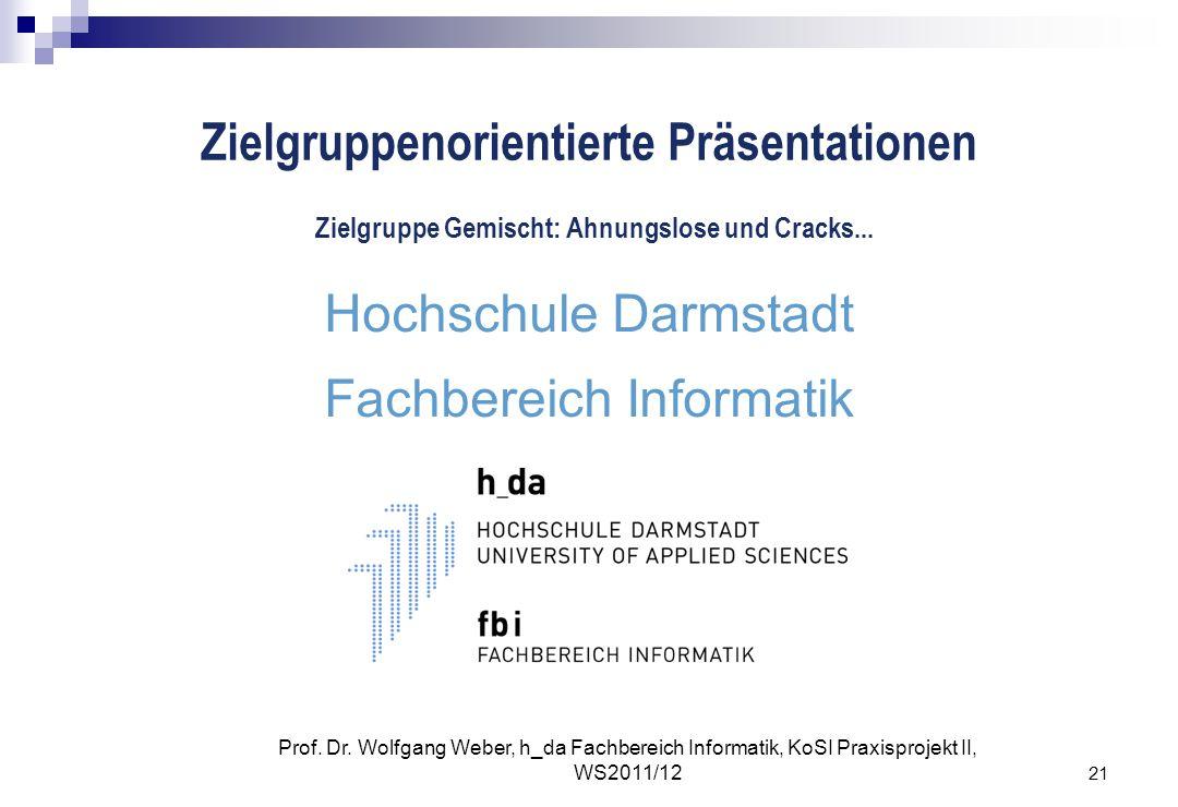 21 Prof. Dr. Wolfgang Weber, h_da Fachbereich Informatik, KoSI Praxisprojekt II, WS2011/12 Zielgruppenorientierte Präsentationen Hochschule Darmstadt