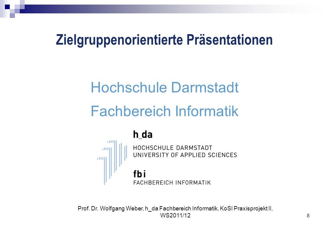 8 Prof. Dr. Wolfgang Weber, h_da Fachbereich Informatik, KoSI Praxisprojekt II, WS2011/12 Zielgruppenorientierte Präsentationen Hochschule Darmstadt F