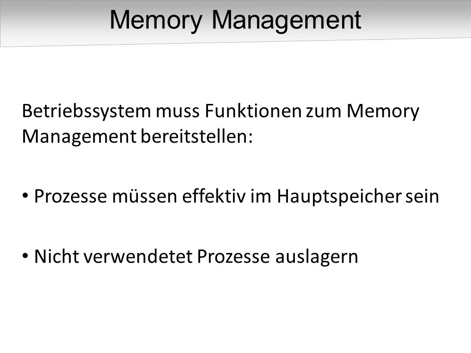 Betriebssystem muss Funktionen zum Memory Management bereitstellen: Prozesse müssen effektiv im Hauptspeicher sein Nicht verwendetet Prozesse auslager