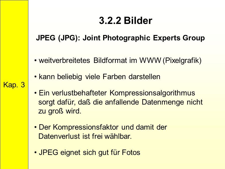 3.2.2 Bilder Kap. 3 JPEG (JPG): Joint Photographic Experts Group weitverbreitetes Bildformat im WWW (Pixelgrafik) kann beliebig viele Farben darstelle