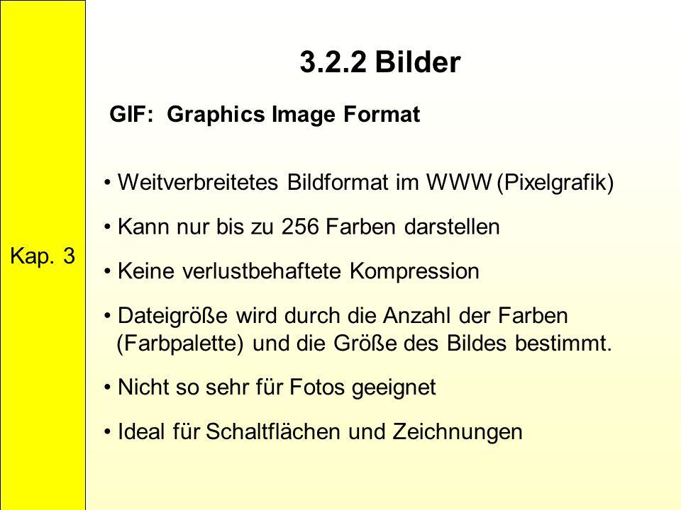 3.2.2 Bilder Kap. 3 GIF: Graphics Image Format Weitverbreitetes Bildformat im WWW (Pixelgrafik) Kann nur bis zu 256 Farben darstellen Keine verlustbeh