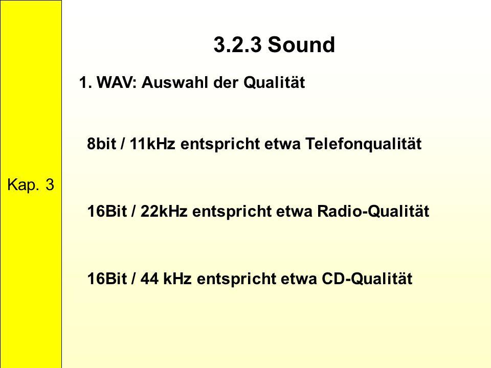3.2.3 Sound Kap. 3 1. WAV: Auswahl der Qualität 8bit / 11kHz entspricht etwa Telefonqualität 16Bit / 22kHz entspricht etwa Radio-Qualität 16Bit / 44 k