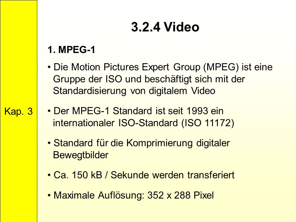 3.2.4 Video Kap. 3 1. MPEG-1 Die Motion Pictures Expert Group (MPEG) ist eine Gruppe der ISO und beschäftigt sich mit der Standardisierung von digital