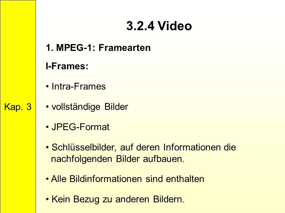 3.2.4 Video Kap. 3 1. MPEG-1: Framearten I-Frames: Intra-Frames vollständige Bilder JPEG-Format Schlüsselbilder, auf deren Informationen die nachfolge