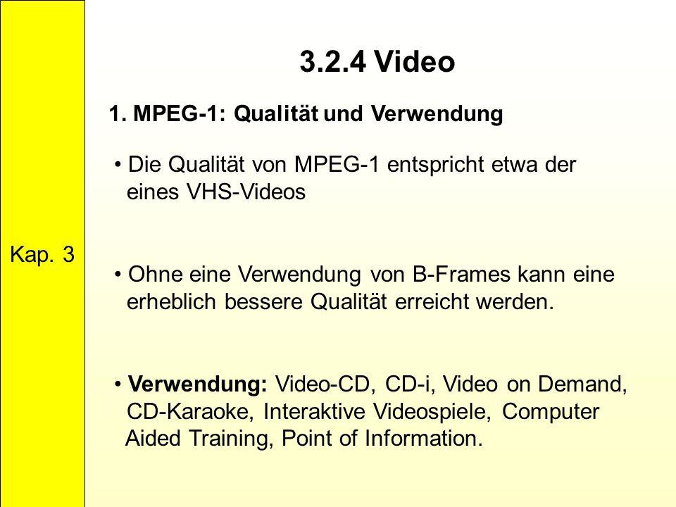 3.2.4 Video Kap. 3 1. MPEG-1: Qualität und Verwendung Die Qualität von MPEG-1 entspricht etwa der eines VHS-Videos Ohne eine Verwendung von B-Frames k