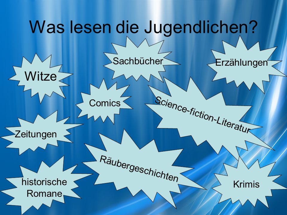 Was lesen die Jugendlichen? Witze Comics Zeitungen Science-fiction-Literatur Sachbücher Erzählungen historische Romane Räubergeschichten Krimis