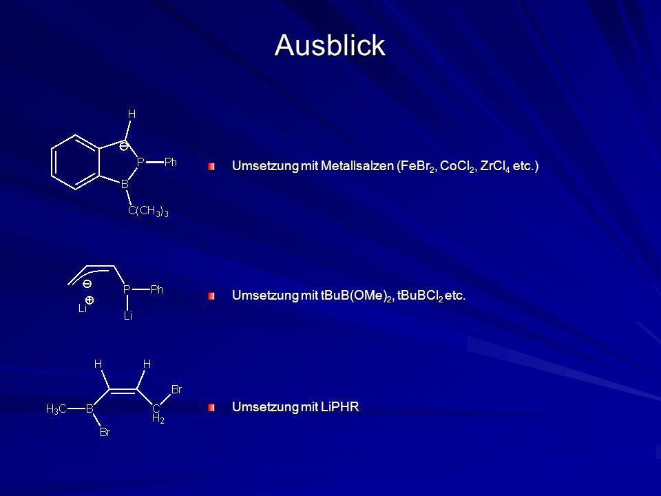 Ausblick Umsetzung mit Metallsalzen (FeBr 2, CoCl 2, ZrCl 4 etc.) Umsetzung mit tBuB(OMe) 2, tBuBCl 2 etc.