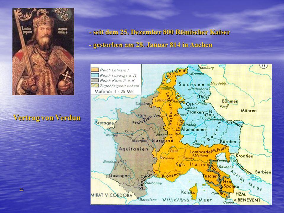 - seit dem 25.Dezember 800 Römischer Kaiser - gestorben am 28.