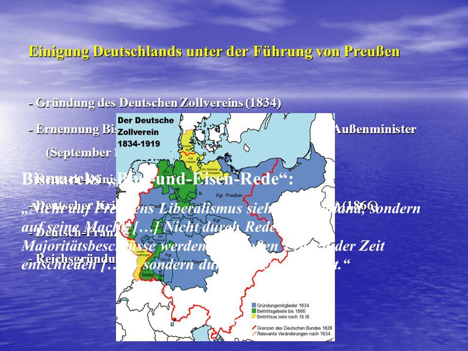 """Einigung Deutschlands unter der Führung von Preußen - Gründung des Deutschen Zollvereins (1834) - Ernennung Bismarcks zum Ministerpräsidenten und Außenminister (September 1862) - Deutsch-Dänischer Krieg (1864) - Deutscher Krieg(der Preußisch-Österreichische Krieg) (1866) - Deutsch-Französischer Krieg (1870) - Reichsgründung (1871) Bismarcks """"Blut-und-Eisen-Rede : """"Nicht auf Preußens Liberalismus sieht Deutschland, sondern auf seine Macht."""