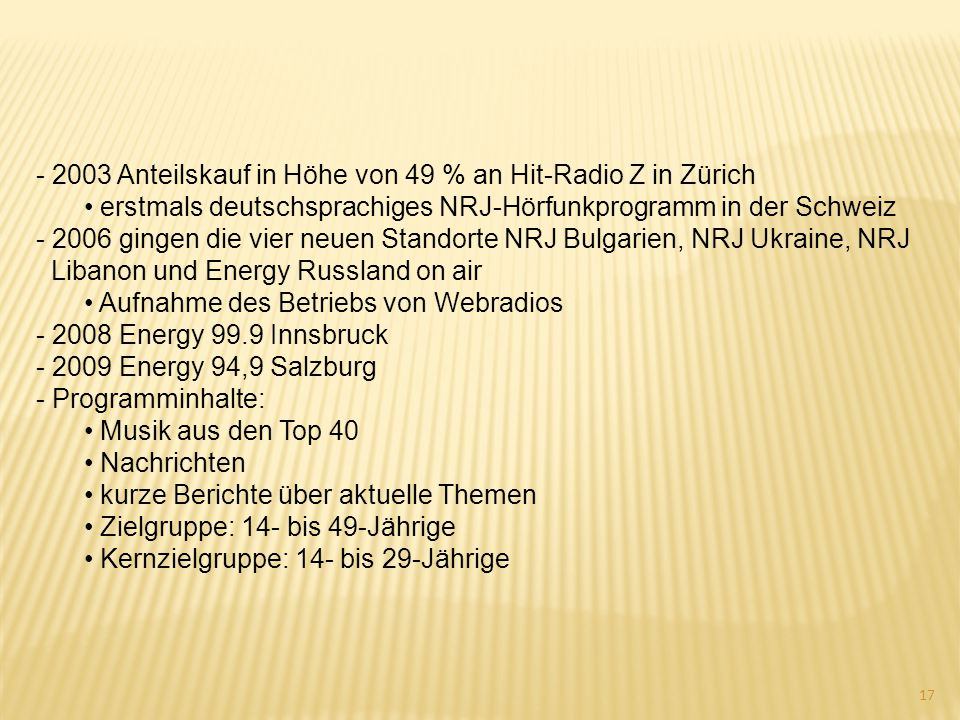 - 2003 Anteilskauf in Höhe von 49 % an Hit-Radio Z in Zürich erstmals deutschsprachiges NRJ-Hörfunkprogramm in der Schweiz - 2006 gingen die vier neue