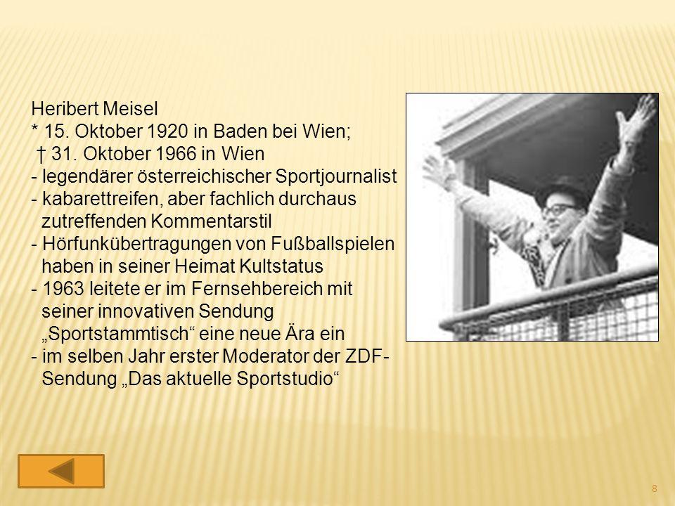 Heribert Meisel * 15. Oktober 1920 in Baden bei Wien; † 31. Oktober 1966 in Wien - legendärer österreichischer Sportjournalist - kabarettreifen, aber