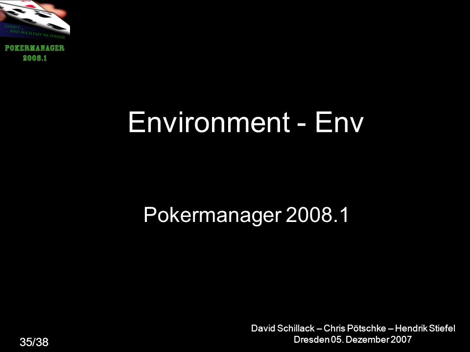 David Schillack – Chris Pötschke – Hendrik Stiefel Dresden 05. Dezember 2007 Environment - Env Pokermanager 2008.1 35/38