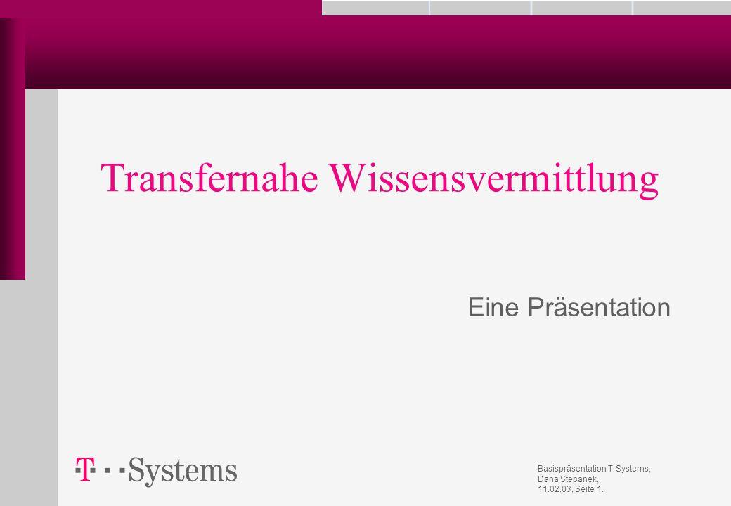 Basispräsentation T-Systems, Dana Stepanek, 11.02.03, Seite 1. Transfernahe Wissensvermittlung Eine Präsentation
