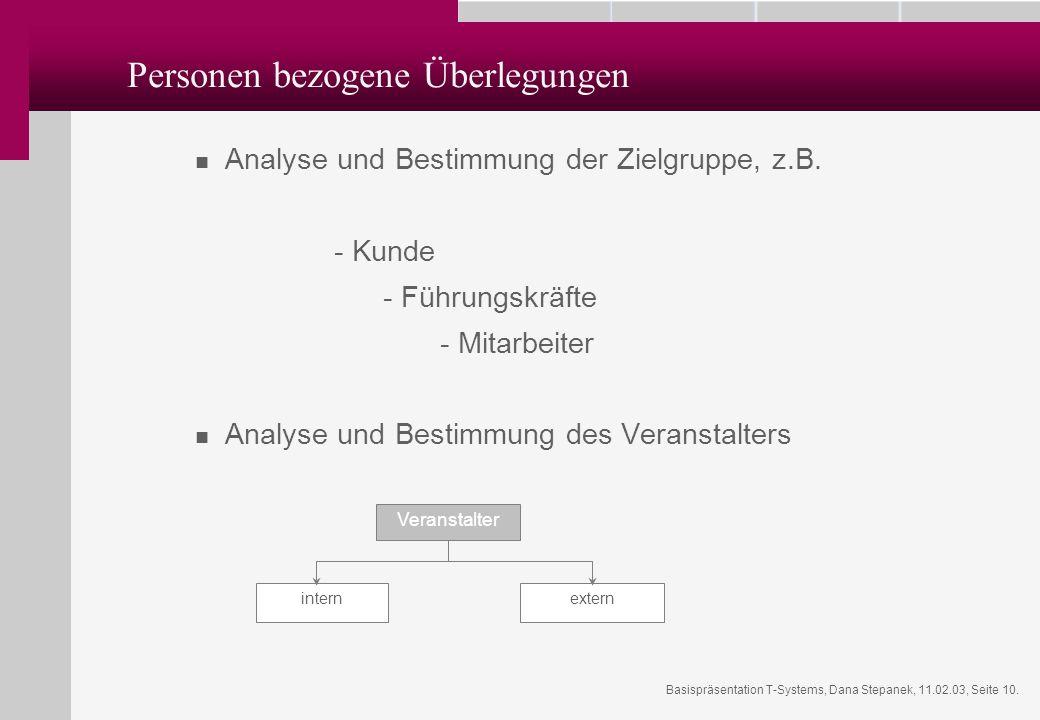 Basispräsentation T-Systems, Dana Stepanek, 11.02.03, Seite 10. Personen bezogene Überlegungen Analyse und Bestimmung der Zielgruppe, z.B. - Kunde - F