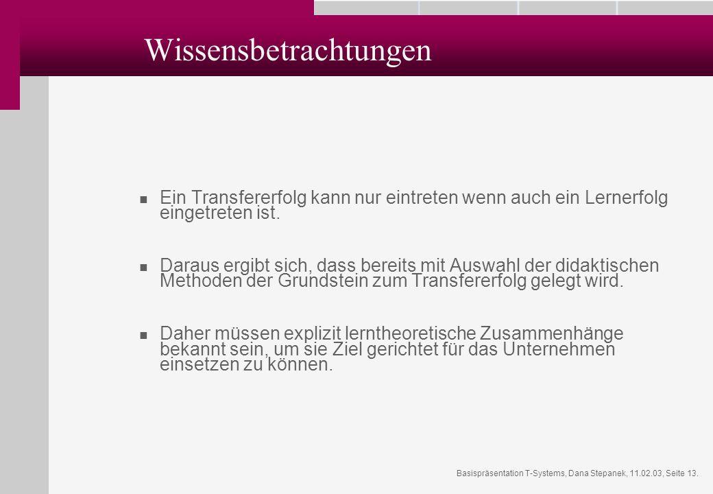 Basispräsentation T-Systems, Dana Stepanek, 11.02.03, Seite 13. Wissensbetrachtungen Ein Transfererfolg kann nur eintreten wenn auch ein Lernerfolg ei