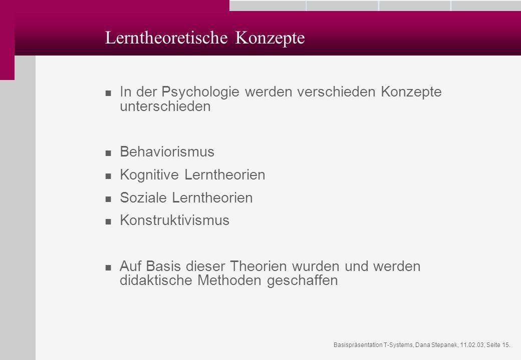 Basispräsentation T-Systems, Dana Stepanek, 11.02.03, Seite 15. Lerntheoretische Konzepte In der Psychologie werden verschieden Konzepte unterschieden