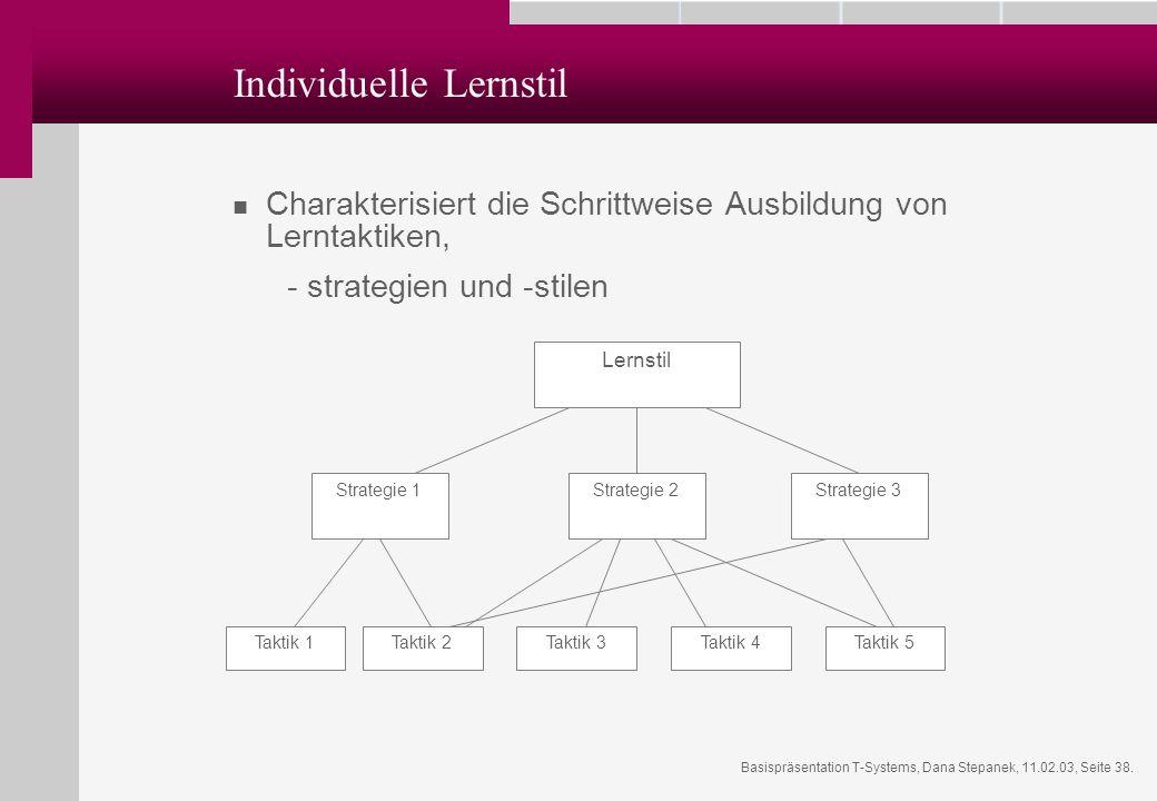 Basispräsentation T-Systems, Dana Stepanek, 11.02.03, Seite 38. Individuelle Lernstil Charakterisiert die Schrittweise Ausbildung von Lerntaktiken, -