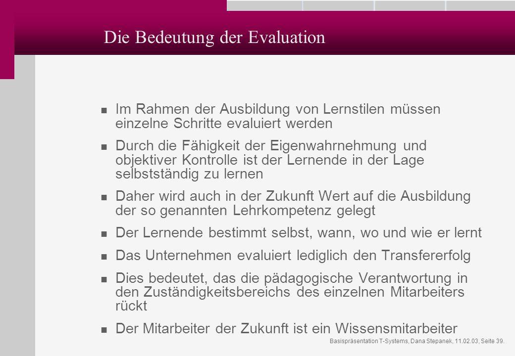 Basispräsentation T-Systems, Dana Stepanek, 11.02.03, Seite 39. Die Bedeutung der Evaluation Im Rahmen der Ausbildung von Lernstilen müssen einzelne S