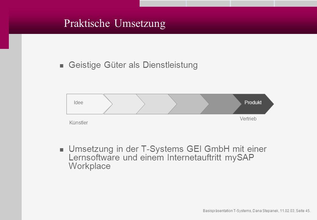 Basispräsentation T-Systems, Dana Stepanek, 11.02.03, Seite 45. Praktische Umsetzung Geistige Güter als Dienstleistung Umsetzung in der T-Systems GEI