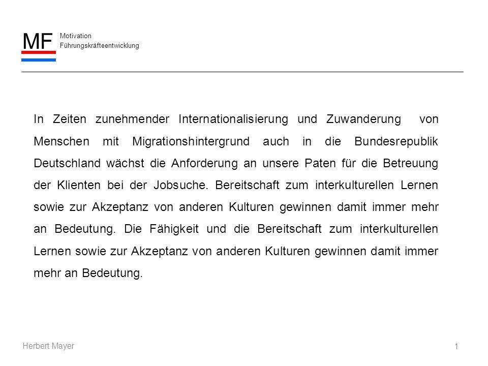 Motivation Führungskräfteentwicklung MF Herbert Mayer 1 In Zeiten zunehmender Internationalisierung und Zuwanderung von Menschen mit Migrationshintergrund auch in die Bundesrepublik Deutschland wächst die Anforderung an unsere Paten für die Betreuung der Klienten bei der Jobsuche.