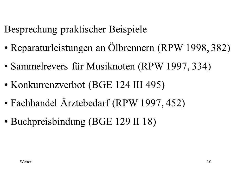 Weber10 Besprechung praktischer Beispiele Reparaturleistungen an Ölbrennern (RPW 1998, 382) Sammelrevers für Musiknoten (RPW 1997, 334) Konkurrenzverbot (BGE 124 III 495) Fachhandel Ärztebedarf (RPW 1997, 452) Buchpreisbindung (BGE 129 II 18)