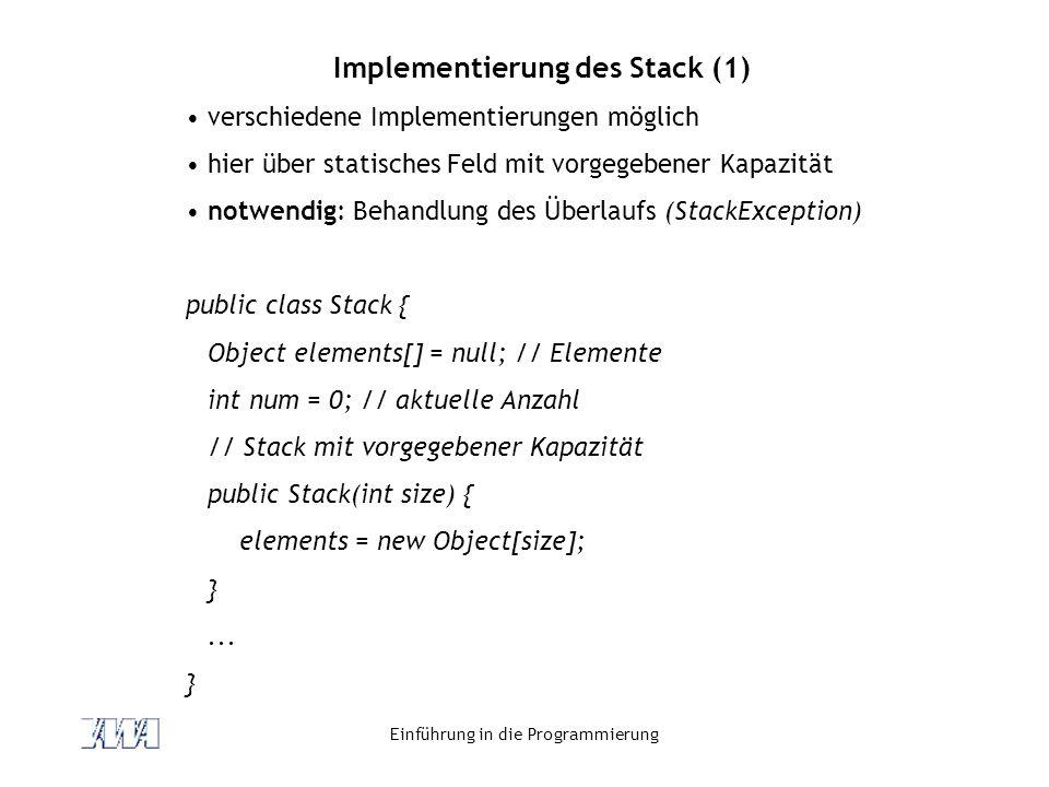 Einführung in die Programmierung Implementierung des Stack (1) verschiedene Implementierungen möglich hier über statisches Feld mit vorgegebener Kapaz