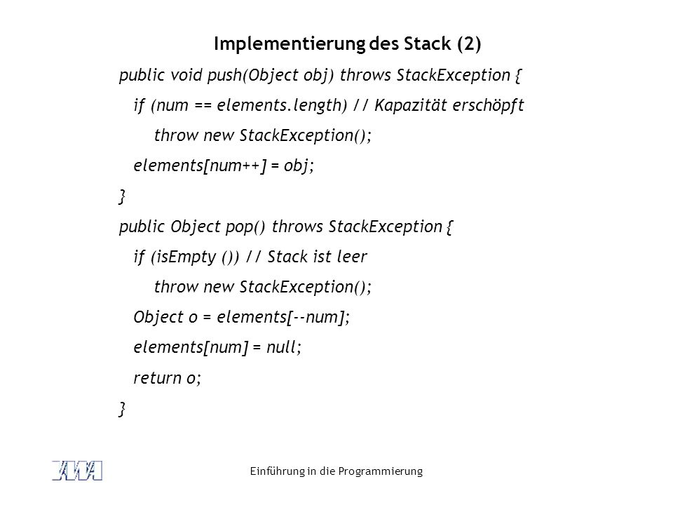 Einführung in die Programmierung Implementierung des Stack (2) public void push(Object obj) throws StackException { if (num == elements.length) // Kapazität erschöpft throw new StackException(); elements[num++] = obj; } public Object pop() throws StackException { if (isEmpty ()) // Stack ist leer throw new StackException(); Object o = elements[--num]; elements[num] = null; return o; }