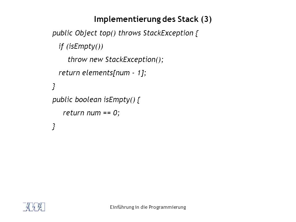 Einführung in die Programmierung Implementierung des Stack (3) public Object top() throws StackException { if (isEmpty()) throw new StackException(); return elements[num - 1]; } public boolean isEmpty() { return num == 0; }