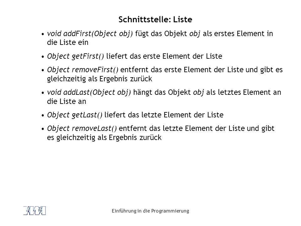 Einführung in die Programmierung Schnittstelle: Liste void addFirst(Object obj) fügt das Objekt obj als erstes Element in die Liste ein Object getFirs