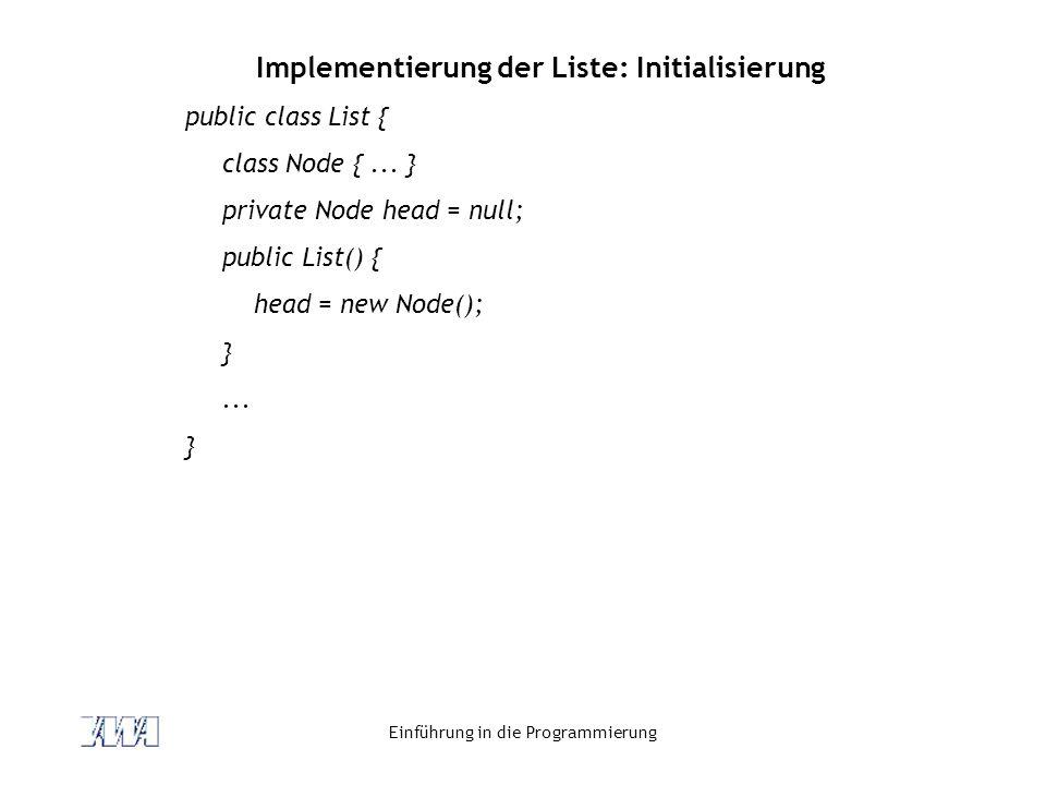 Einführung in die Programmierung Implementierung der Liste: Initialisierung public class List { class Node {... } private Node head = null; public Lis
