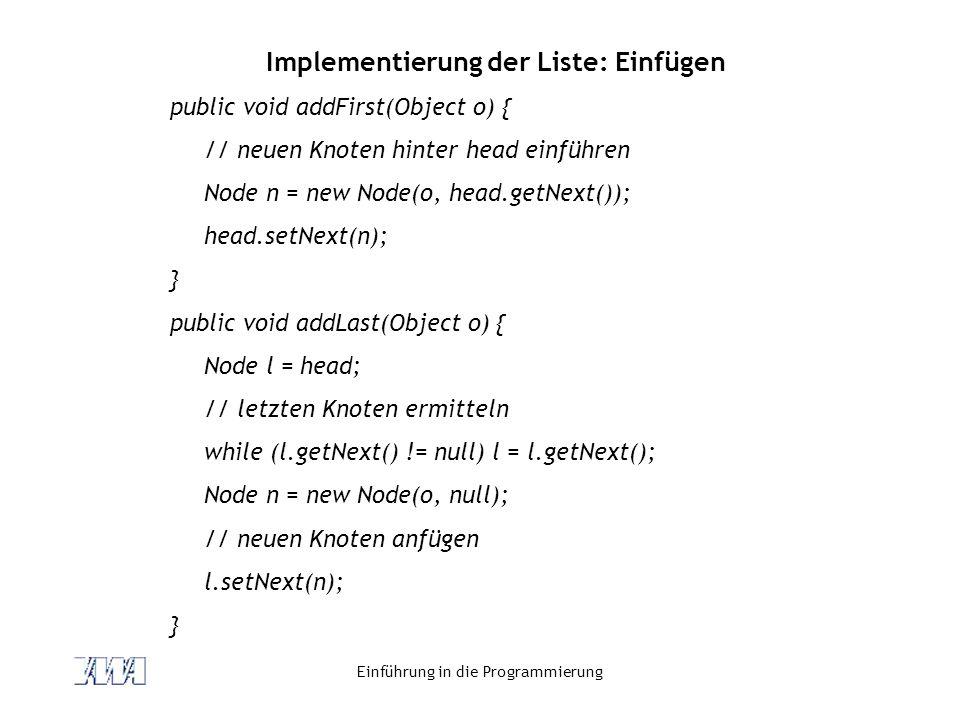 Einführung in die Programmierung Implementierung der Liste: Einfügen public void addFirst(Object o) { // neuen Knoten hinter head einführen Node n = n
