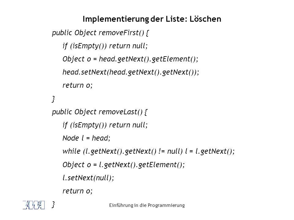 Einführung in die Programmierung Implementierung der Liste: Löschen public Object removeFirst() { if (isEmpty()) return null; Object o = head.getNext(