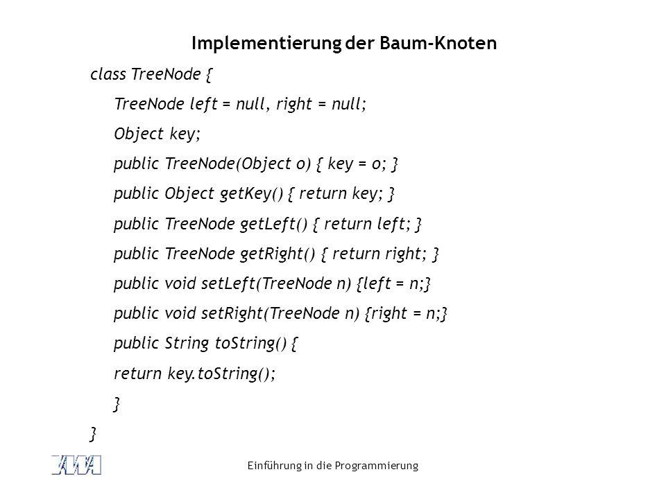 Einführung in die Programmierung Implementierung der Baum-Knoten class TreeNode { TreeNode left = null, right = null; Object key; public TreeNode(Obje