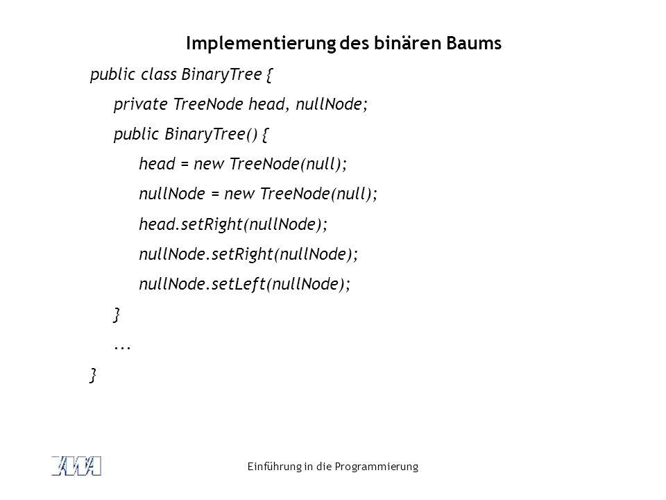 Einführung in die Programmierung Implementierung des binären Baums public class BinaryTree { private TreeNode head, nullNode; public BinaryTree() { he