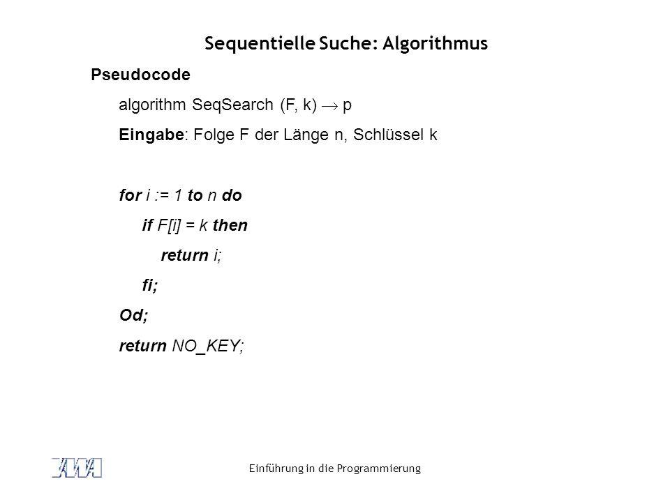 Einführung in die Programmierung Sequentielle Suche: Algorithmus Pseudocode algorithm SeqSearch (F, k)  p Eingabe: Folge F der Länge n, Schlüssel k f