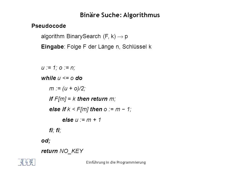 Einführung in die Programmierung Binäre Suche: Algorithmus Pseudocode algorithm BinarySearch (F, k)  p Eingabe: Folge F der Länge n, Schlüssel k u :=