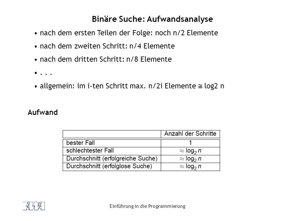 Einführung in die Programmierung Binäre Suche: Aufwandsanalyse nach dem ersten Teilen der Folge: noch n/2 Elemente nach dem zweiten Schritt: n/4 Eleme