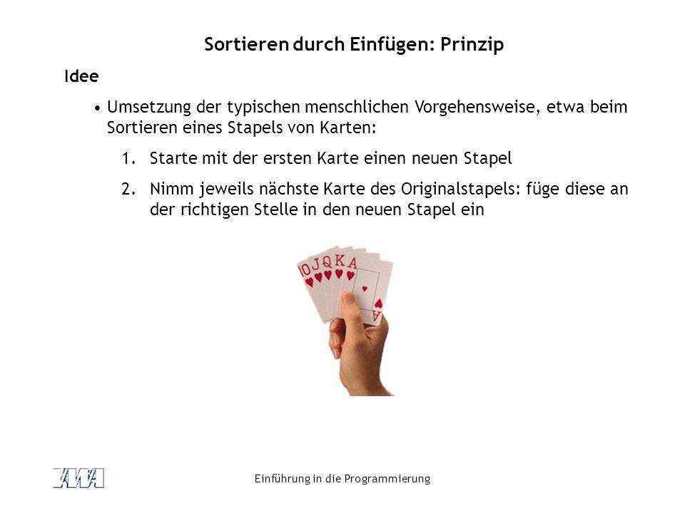 Einführung in die Programmierung Sortieren durch Einfügen: Prinzip Idee Umsetzung der typischen menschlichen Vorgehensweise, etwa beim Sortieren eines