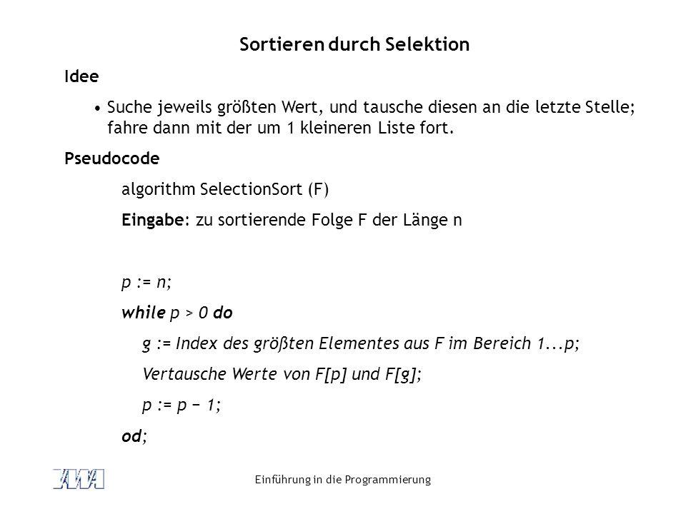 Einführung in die Programmierung Sortieren durch Selektion Idee Suche jeweils größten Wert, und tausche diesen an die letzte Stelle; fahre dann mit de