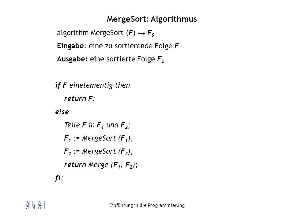 Einführung in die Programmierung MergeSort: Algorithmus algorithm MergeSort (F)  F S Eingabe: eine zu sortierende Folge F Ausgabe: eine sortierte Fol