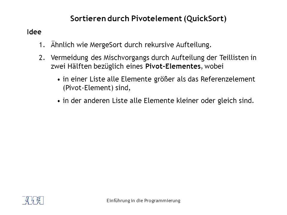 Einführung in die Programmierung Sortieren durch Pivotelement (QuickSort) Idee 1.Ähnlich wie MergeSort durch rekursive Aufteilung. 2.Vermeidung des Mi