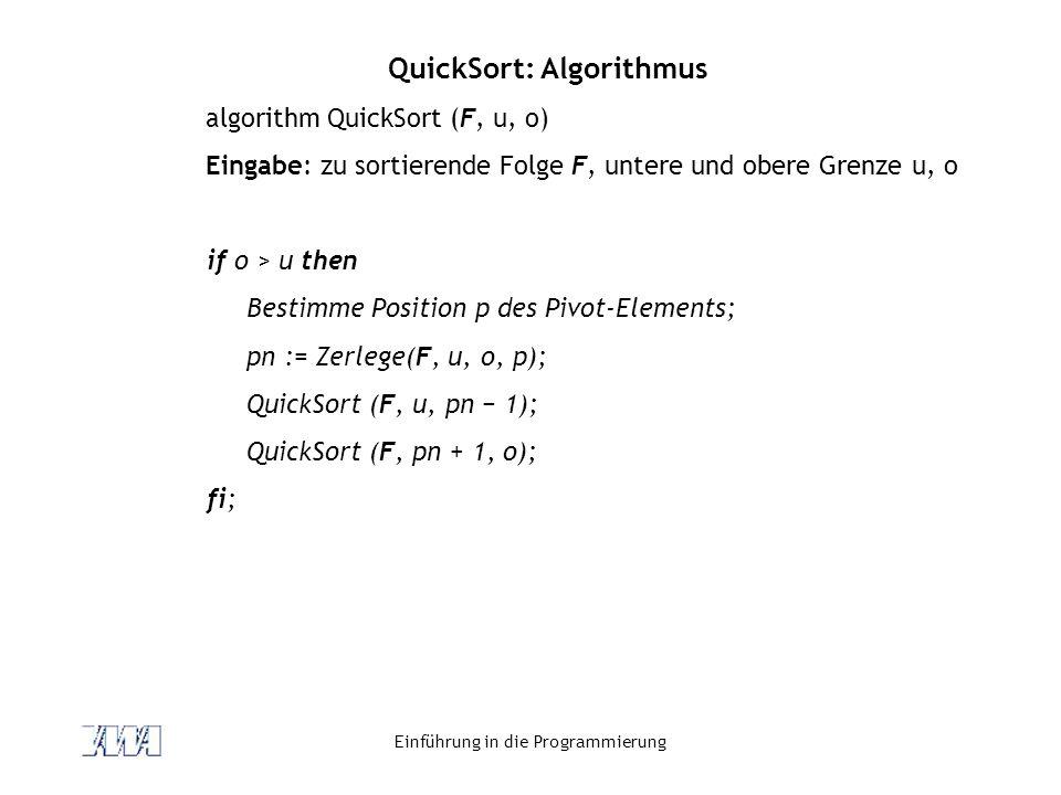 Einführung in die Programmierung QuickSort: Algorithmus algorithm QuickSort (F, u, o) Eingabe: zu sortierende Folge F, untere und obere Grenze u, o if