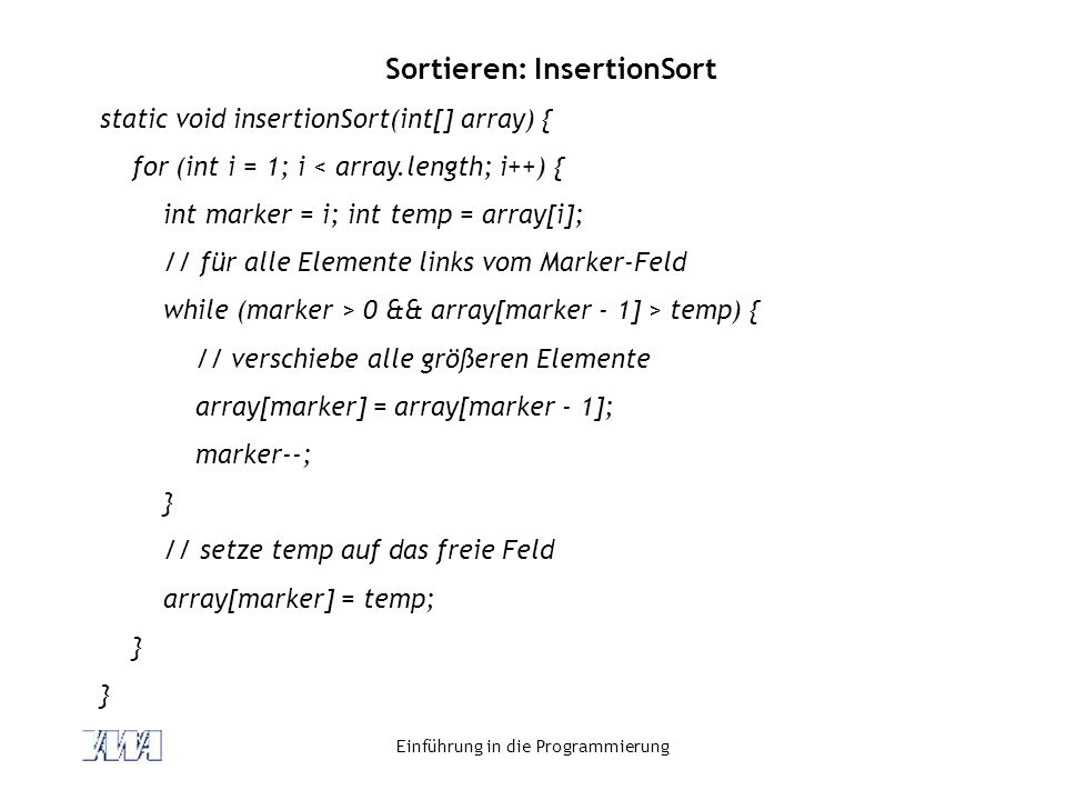Einführung in die Programmierung Sortieren: InsertionSort static void insertionSort(int[] array) { for (int i = 1; i < array.length; i++) { int marker
