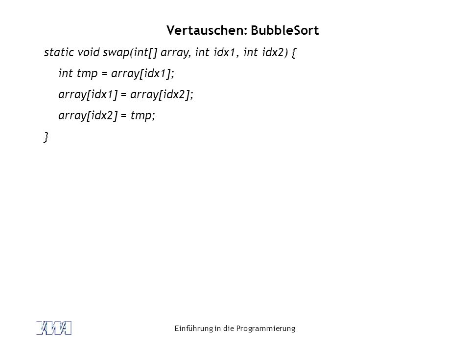 Einführung in die Programmierung Vertauschen: BubbleSort static void swap(int[] array, int idx1, int idx2) { int tmp = array[idx1]; array[idx1] = array[idx2]; array[idx2] = tmp; }